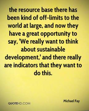 the resource base there has been kind of off-limits to the world at large, and now they have a great opportunity to say, 'We really want to think about sustainable development,' and there really are indicators that they want to do this.