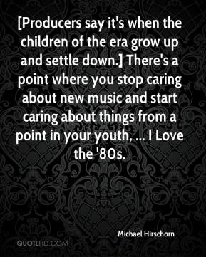 Michael Hirschorn  - [Producers say it's when the children of the era grow up and settle down.] There's a point where you stop caring about new music and start caring about things from a point in your youth, ... I Love the '80s.