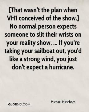 Michael Hirschorn  - [That wasn't the plan when VH1 conceived of the show.] No normal person expects someone to slit their wrists on your reality show, ... If you're taking your sailboat out, you'd like a strong wind, you just don't expect a hurricane.