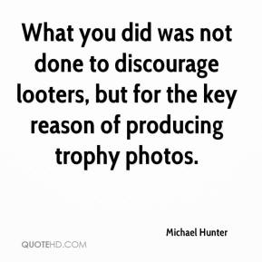 Michael Hunter  - What you did was not done to discourage looters, but for the key reason of producing trophy photos.
