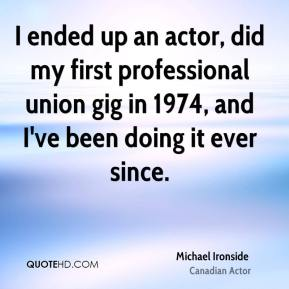 Michael Ironside - I ended up an actor, did my first professional union gig in 1974, and I've been doing it ever since.