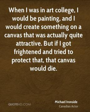 Michael Ironside - When I was in art college, I would be painting, and I would create something on a canvas that was actually quite attractive. But if I got frightened and tried to protect that, that canvas would die.