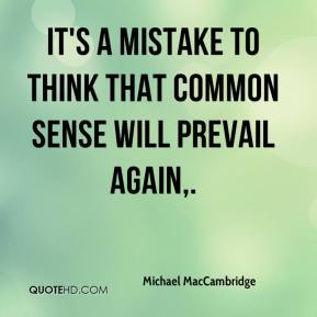 Michael MacCambridge  - It's a mistake to think that common sense will prevail again.