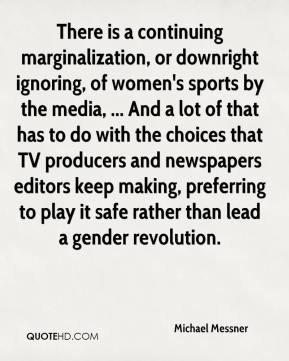 Michael Messner  - There is a continuing marginalization, or downright ignoring, of women's sports by the media, ... And a lot of that has to do with the choices that TV producers and newspapers editors keep making, preferring to play it safe rather than lead a gender revolution.