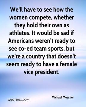 Michael Messner  - We'll have to see how the women compete, whether they hold their own as athletes. It would be sad if Americans weren't ready to see co-ed team sports, but we're a country that doesn't seem ready to have a female vice president.