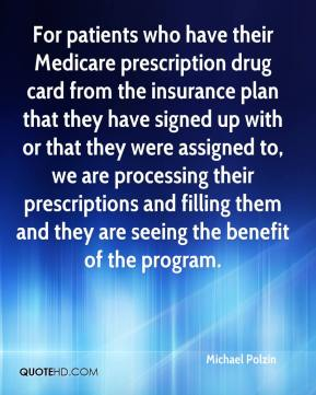 Michael Polzin  - For patients who have their Medicare prescription drug card from the insurance plan that they have signed up with or that they were assigned to, we are processing their prescriptions and filling them and they are seeing the benefit of the program.