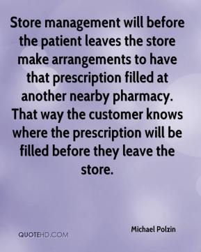 Michael Polzin  - Store management will before the patient leaves the store make arrangements to have that prescription filled at another nearby pharmacy. That way the customer knows where the prescription will be filled before they leave the store.