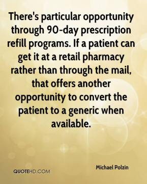 Michael Polzin  - There's particular opportunity through 90-day prescription refill programs. If a patient can get it at a retail pharmacy rather than through the mail, that offers another opportunity to convert the patient to a generic when available.