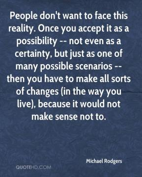 People don't want to face this reality. Once you accept it as a possibility -- not even as a certainty, but just as one of many possible scenarios -- then you have to make all sorts of changes (in the way you live), because it would not make sense not to.
