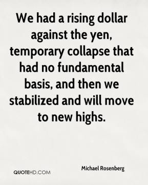 Michael Rosenberg  - We had a rising dollar against the yen, temporary collapse that had no fundamental basis, and then we stabilized and will move to new highs.