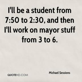Michael Sessions  - I'll be a student from 7:50 to 2:30, and then I'll work on mayor stuff from 3 to 6.