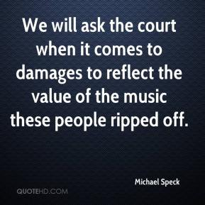 Michael Speck  - We will ask the court when it comes to damages to reflect the value of the music these people ripped off.