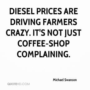 Michael Swanson  - Diesel prices are driving farmers crazy. It's not just coffee-shop complaining.
