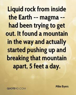 Mike Byers  - Liquid rock from inside the Earth -- magma -- had been trying to get out. It found a mountain in the way and actually started pushing up and breaking that mountain apart, 5 feet a day.