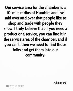 Our service area for the chamber is a 10-mile radius of Humble, and I've said over and over that people like to shop and trade with people they know. I truly believe that if you need a product or a service, you can find it in the service area of the chamber, and if you can't, then we need to find those folks and get them into our community.
