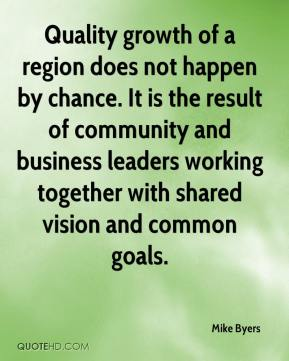 Quality growth of a region does not happen by chance. It is the result of community and business leaders working together with shared vision and common goals.