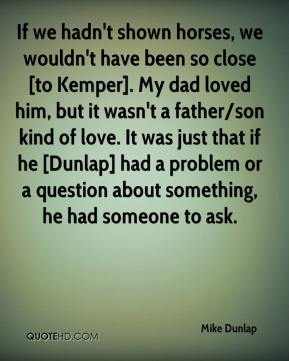 Mike Dunlap  - If we hadn't shown horses, we wouldn't have been so close [to Kemper]. My dad loved him, but it wasn't a father/son kind of love. It was just that if he [Dunlap] had a problem or a question about something, he had someone to ask.