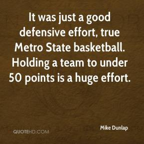 Mike Dunlap  - It was just a good defensive effort, true Metro State basketball. Holding a team to under 50 points is a huge effort.