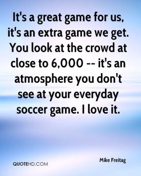Mike Freitag  - It's a great game for us, it's an extra game we get. You look at the crowd at close to 6,000 -- it's an atmosphere you don't see at your everyday soccer game. I love it.