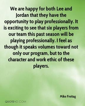 Mike Freitag  - We are happy for both Lee and Jordan that they have the opportunity to play professionally. It is exciting to see that six players from our team this past season will be playing professionally. I feel as though it speaks volumes toward not only our program, but to the character and work ethic of these players.