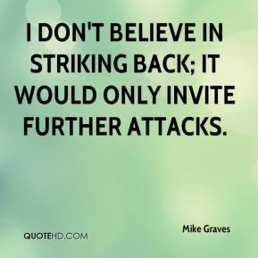 Mike Graves  - I don't believe in striking back; it would only invite further attacks.