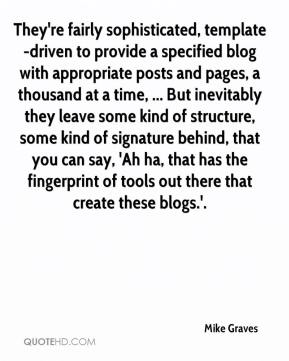 Mike Graves  - They're fairly sophisticated, template-driven to provide a specified blog with appropriate posts and pages, a thousand at a time, ... But inevitably they leave some kind of structure, some kind of signature behind, that you can say, 'Ah ha, that has the fingerprint of tools out there that create these blogs.'.