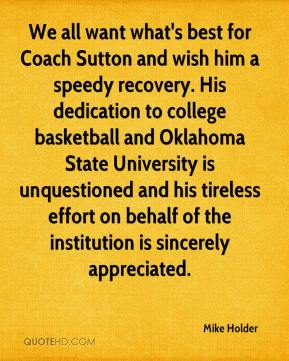 Mike Holder  - We all want what's best for Coach Sutton and wish him a speedy recovery. His dedication to college basketball and Oklahoma State University is unquestioned and his tireless effort on behalf of the institution is sincerely appreciated.