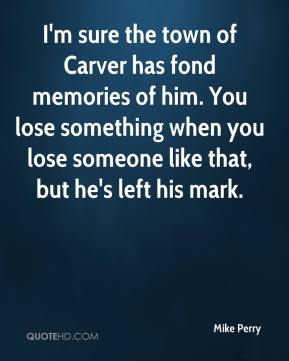 Mike Perry  - I'm sure the town of Carver has fond memories of him. You lose something when you lose someone like that, but he's left his mark.