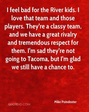 Mike Poindexter  - I feel bad for the River kids. I love that team and those players. They're a classy team, and we have a great rivalry and tremendous respect for them. I'm sad they're not going to Tacoma, but I'm glad we still have a chance to.