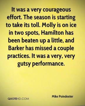 Mike Poindexter  - It was a very courageous effort. The season is starting to take its toll. Molly is on ice in two spots, Hamilton has been beaten up a little, and Barker has missed a couple practices. It was a very, very gutsy performance.