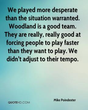 Mike Poindexter  - We played more desperate than the situation warranted. Woodland is a good team. They are really, really good at forcing people to play faster than they want to play. We didn't adjust to their tempo.