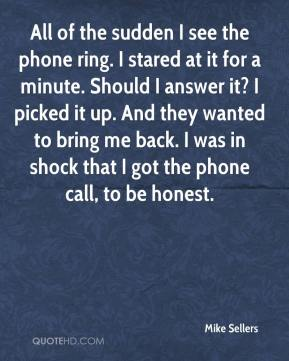 Mike Sellers  - All of the sudden I see the phone ring. I stared at it for a minute. Should I answer it? I picked it up. And they wanted to bring me back. I was in shock that I got the phone call, to be honest.