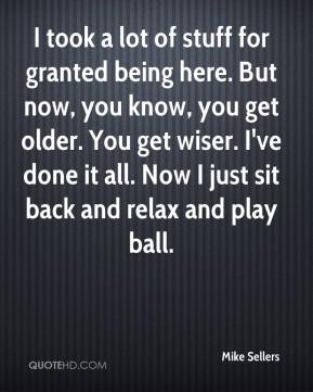 Mike Sellers  - I took a lot of stuff for granted being here. But now, you know, you get older. You get wiser. I've done it all. Now I just sit back and relax and play ball.