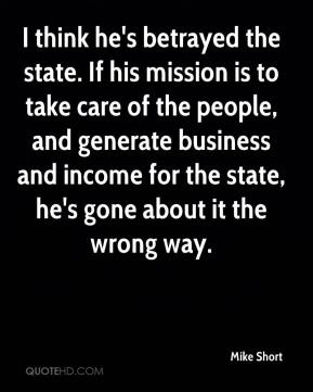 Mike Short  - I think he's betrayed the state. If his mission is to take care of the people, and generate business and income for the state, he's gone about it the wrong way.