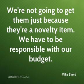 We're not going to get them just because they're a novelty item. We have to be responsible with our budget.
