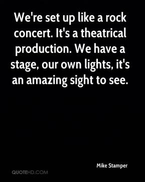 Mike Stamper  - We're set up like a rock concert. It's a theatrical production. We have a stage, our own lights, it's an amazing sight to see.
