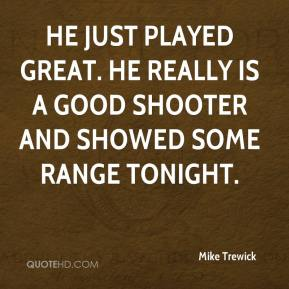 He just played great. He really is a good shooter and showed some range tonight.