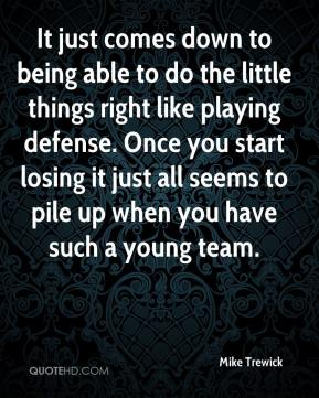 It just comes down to being able to do the little things right like playing defense. Once you start losing it just all seems to pile up when you have such a young team.