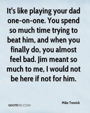 It's like playing your dad one-on-one. You spend so much time trying to beat him, and when you finally do, you almost feel bad. Jim meant so much to me, I would not be here if not for him.