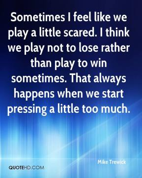 Sometimes I feel like we play a little scared. I think we play not to lose rather than play to win sometimes. That always happens when we start pressing a little too much.
