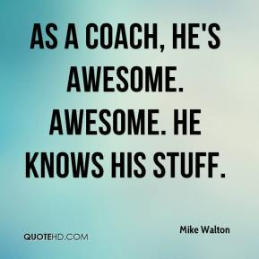 As a coach, he's awesome. Awesome. He knows his stuff.