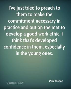 Mike Walton  - I've just tried to preach to them to make the commitment necessary in practice and out on the mat to develop a good work ethic. I think that's developed confidence in them, especially in the young ones.
