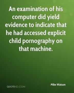 Mike Watson  - An examination of his computer did yield evidence to indicate that he had accessed explicit child pornography on that machine.