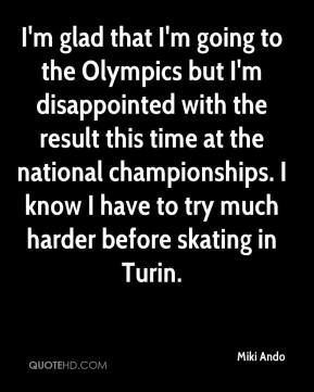 Miki Ando  - I'm glad that I'm going to the Olympics but I'm disappointed with the result this time at the national championships. I know I have to try much harder before skating in Turin.