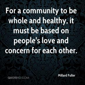 For a community to be whole and healthy, it must be based on people's love and concern for each other.