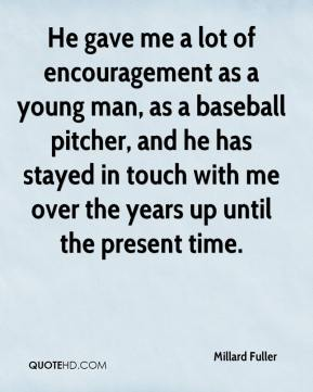 He gave me a lot of encouragement as a young man, as a baseball pitcher, and he has stayed in touch with me over the years up until the present time.