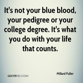 It's not your blue blood, your pedigree or your college degree. It's what you do with your life that counts.
