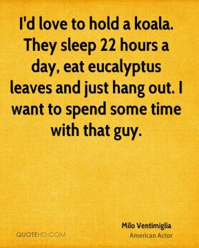 I'd love to hold a koala. They sleep 22 hours a day, eat eucalyptus leaves and just hang out. I want to spend some time with that guy.