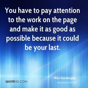 You have to pay attention to the work on the page and make it as good as possible because it could be your last.