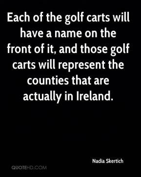 Nadia Skertich  - Each of the golf carts will have a name on the front of it, and those golf carts will represent the counties that are actually in Ireland.